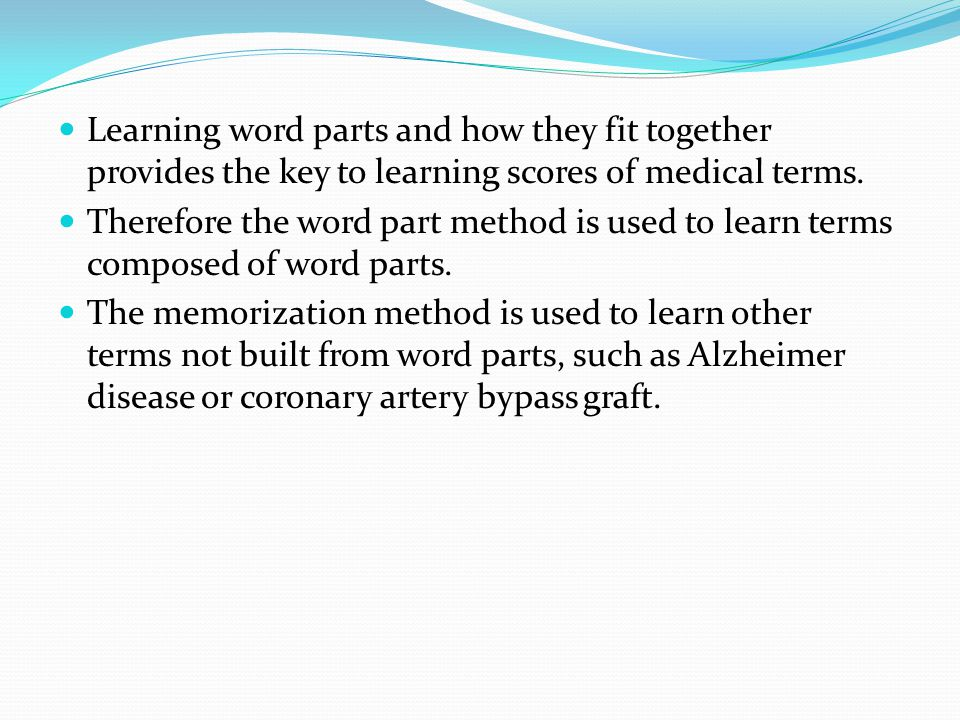 Learning word parts and how they fit together provides the key to learning scores of medical terms. Therefore the word part method is used to learn te