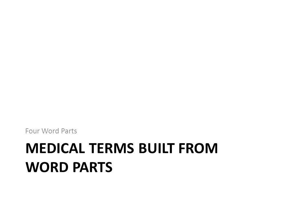 MEDICAL TERMS BUILT FROM WORD PARTS Four Word Parts