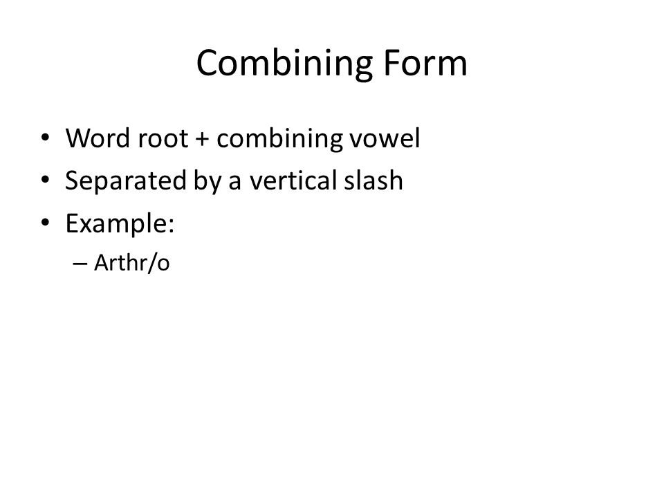 Combining Form Word root + combining vowel Separated by a vertical slash Example: – Arthr/o