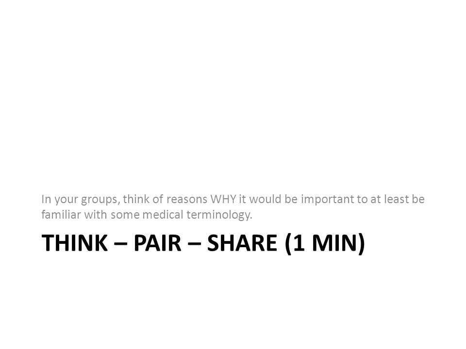 THINK – PAIR – SHARE (1 MIN) In your groups, think of reasons WHY it would be important to at least be familiar with some medical terminology.