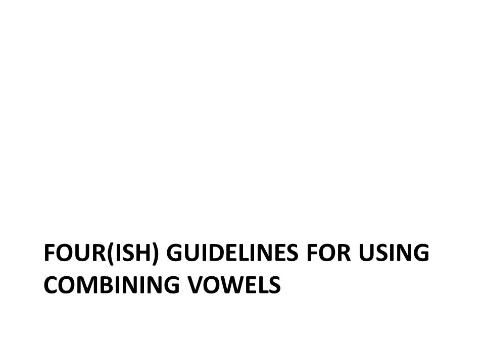 FOUR(ISH) GUIDELINES FOR USING COMBINING VOWELS