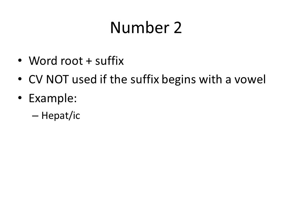 Number 2 Word root + suffix CV NOT used if the suffix begins with a vowel Example: – Hepat/ic