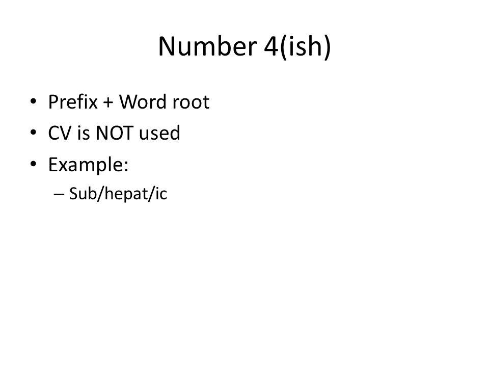 Number 4(ish) Prefix + Word root CV is NOT used Example: – Sub/hepat/ic
