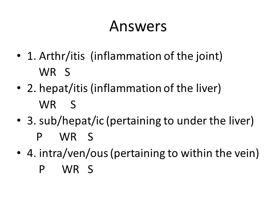 Answers 1. Arthr/itis (inflammation of the joint) WR S 2. hepat/itis (inflammation of the liver) WR S 3. sub/hepat/ic (pertaining to under the liver)