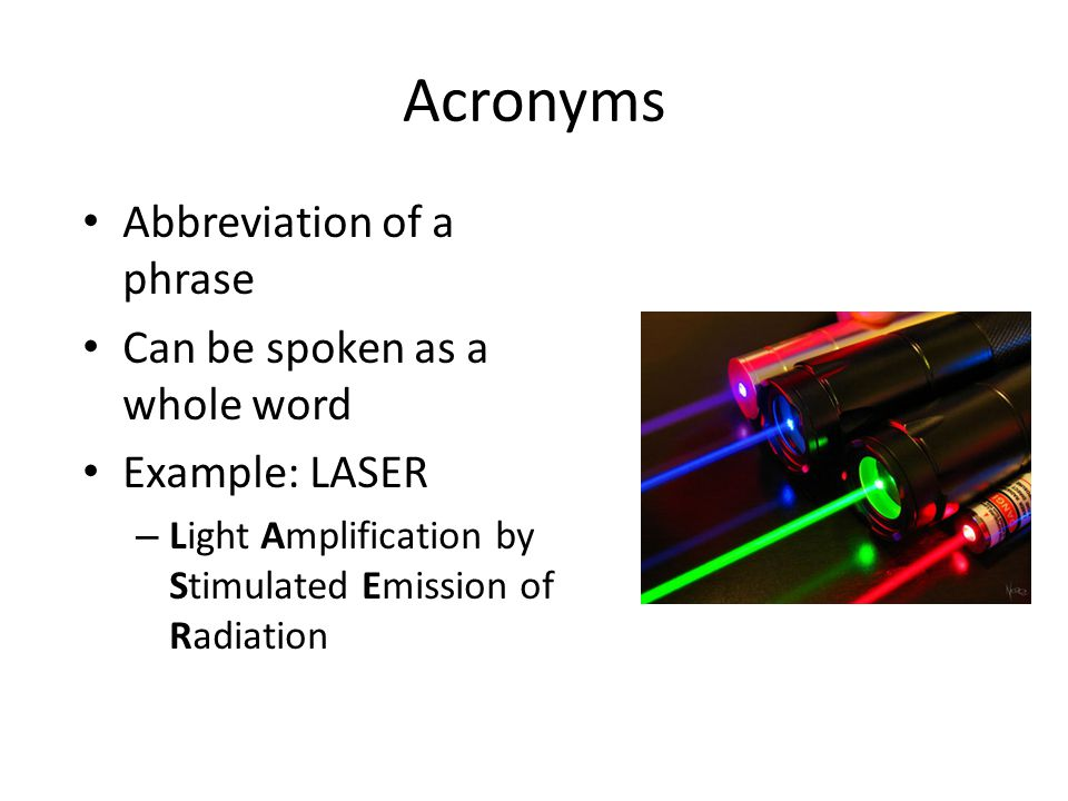Acronyms Abbreviation of a phrase Can be spoken as a whole word Example: LASER – Light Amplification by Stimulated Emission of Radiation