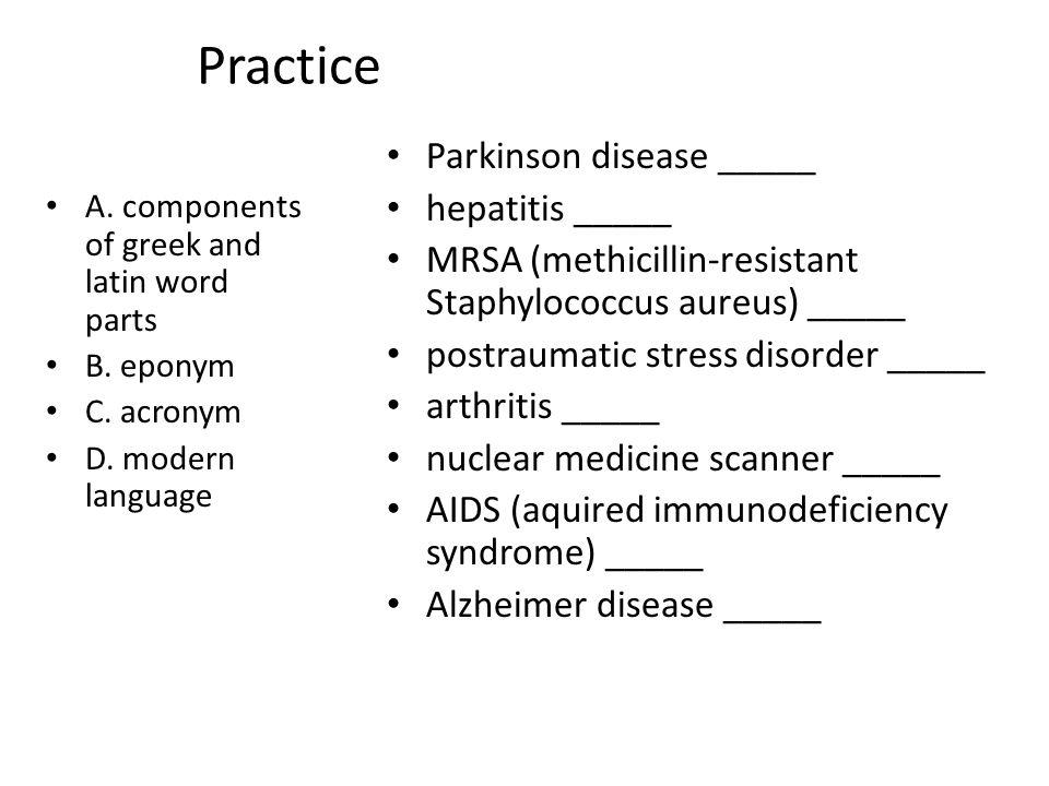Practice A. components of greek and latin word parts B. eponym C. acronym D. modern language Parkinson disease _____ hepatitis _____ MRSA (methicillin