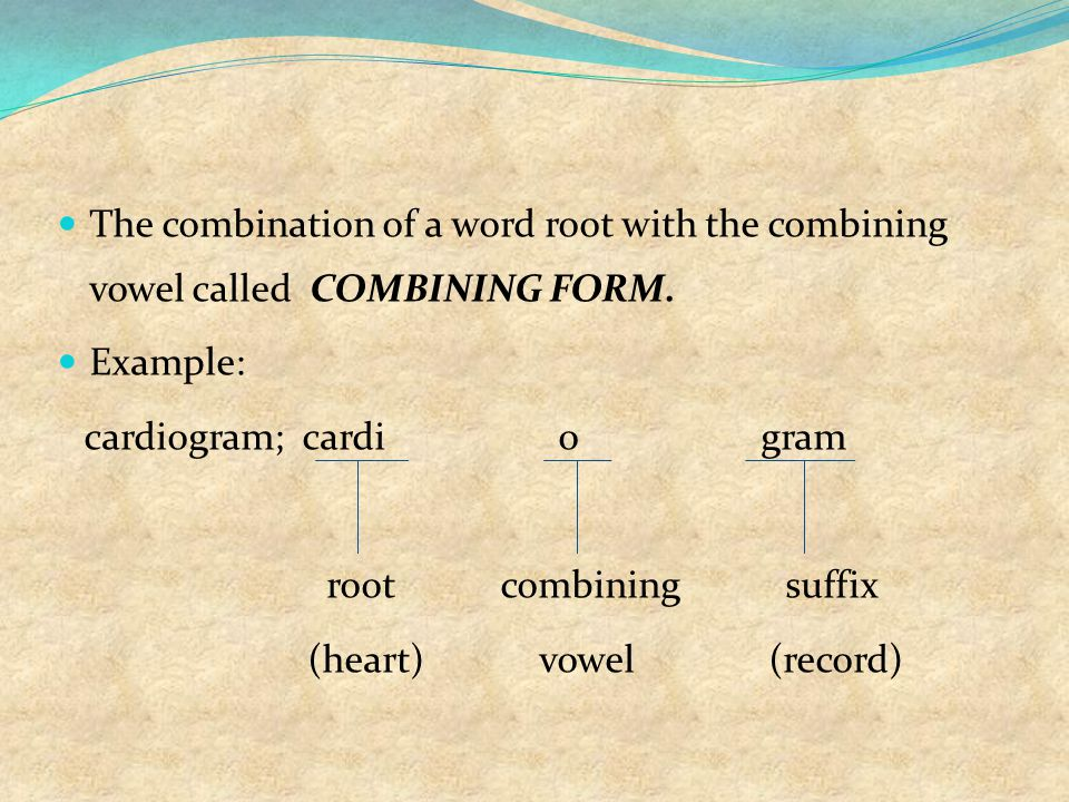 The combination of a word root with the combining vowel called COMBINING FORM. Example: cardiogram; cardi o gram root combining suffix (heart) vowel (