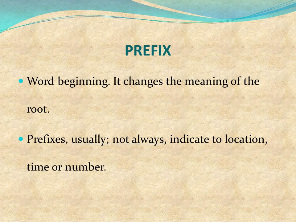 PREFIX Word beginning. It changes the meaning of the root. Prefixes, usually; not always, indicate to location, time or number.