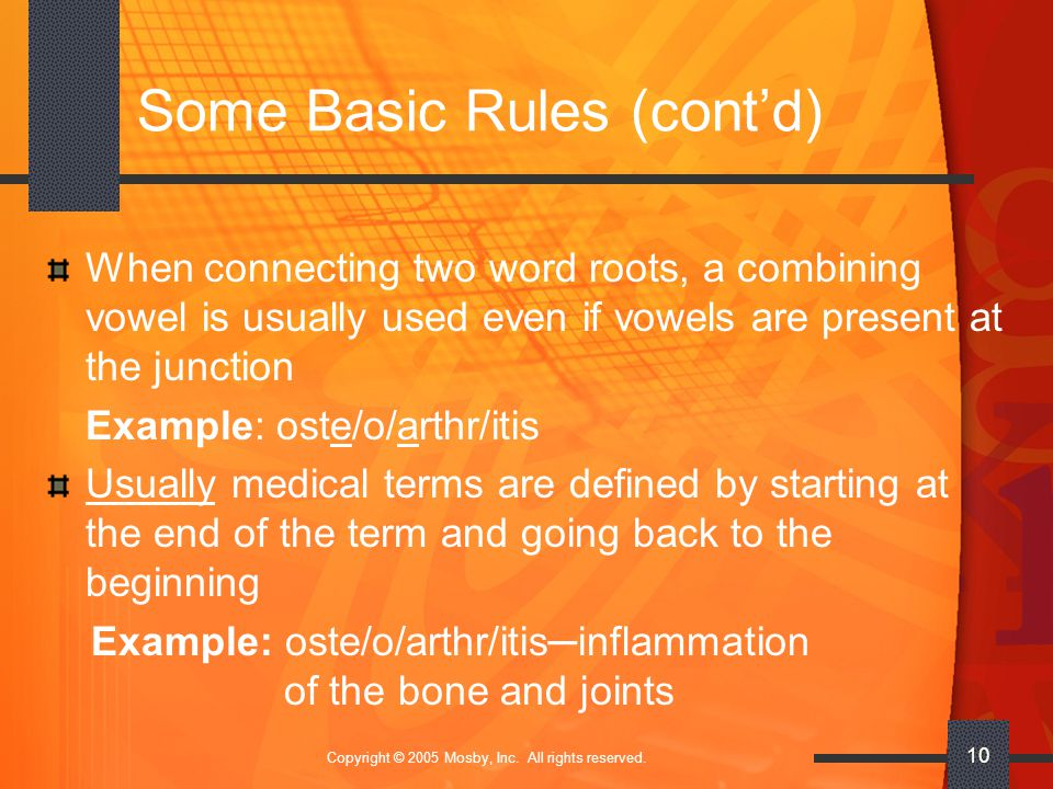Copyright © 2005 Mosby, Inc. All rights reserved. 10 Some Basic Rules (cont'd) When connecting two word roots, a combining vowel is usually used even