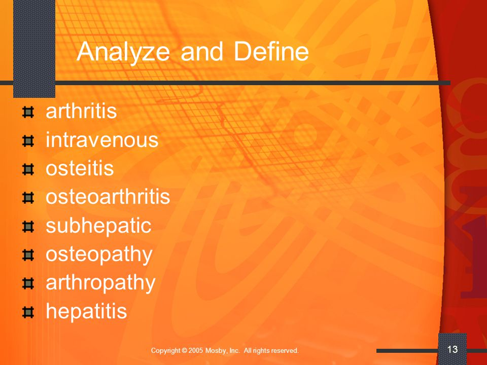 Copyright © 2005 Mosby, Inc. All rights reserved. 13 Analyze and Define arthritis intravenous osteitis osteoarthritis subhepatic osteopathy arthropath