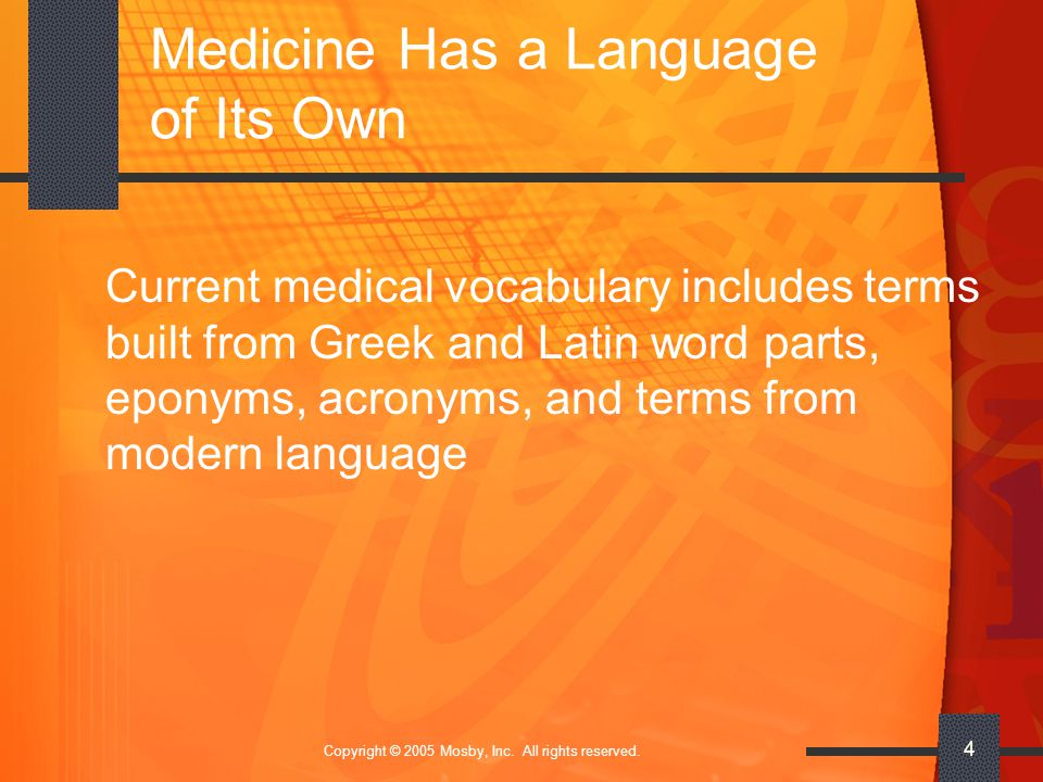 Copyright © 2005 Mosby, Inc. All rights reserved. 4 Medicine Has a Language of Its Own Current medical vocabulary includes terms built from Greek and