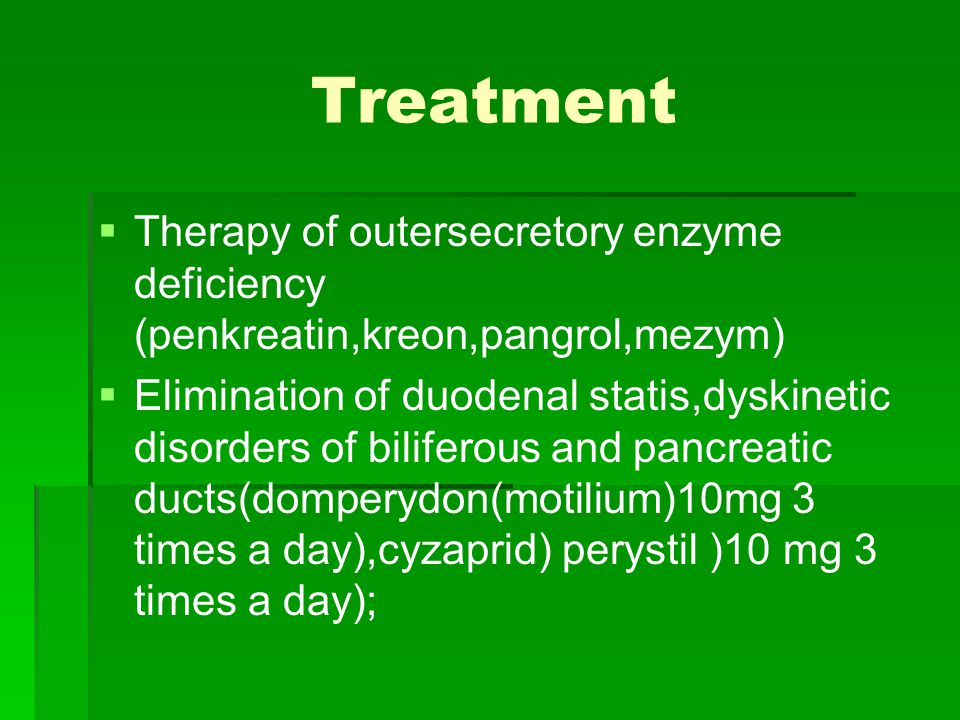 Treatment   Therapy of outersecretory enzyme deficiency (penkreatin,kreon,pangrol,mezym)   Elimination of duodenal statis,dyskinetic disorders of biliferous and pancreatic ducts(domperydon(motilium)10mg 3 times a day),cyzaprid) perystil )10 mg 3 times a day);