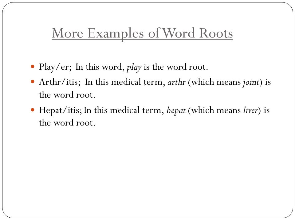 More Examples of Word Roots Play/er; In this word, play is the word root. Arthr/itis; In this medical term, arthr (which means joint) is the word root