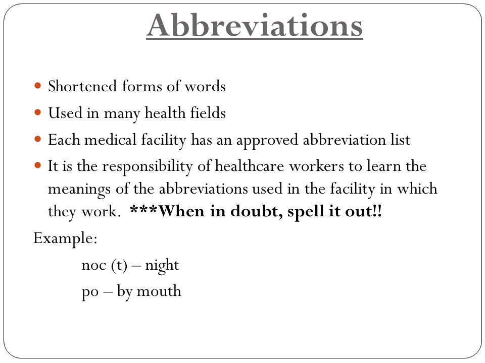 Abbreviations Shortened forms of words Used in many health fields Each medical facility has an approved abbreviation list It is the responsibility of