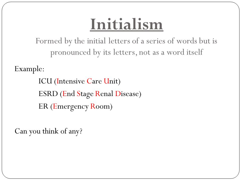 Initialism Formed by the initial letters of a series of words but is pronounced by its letters, not as a word itself Example: ICU (Intensive Care Unit