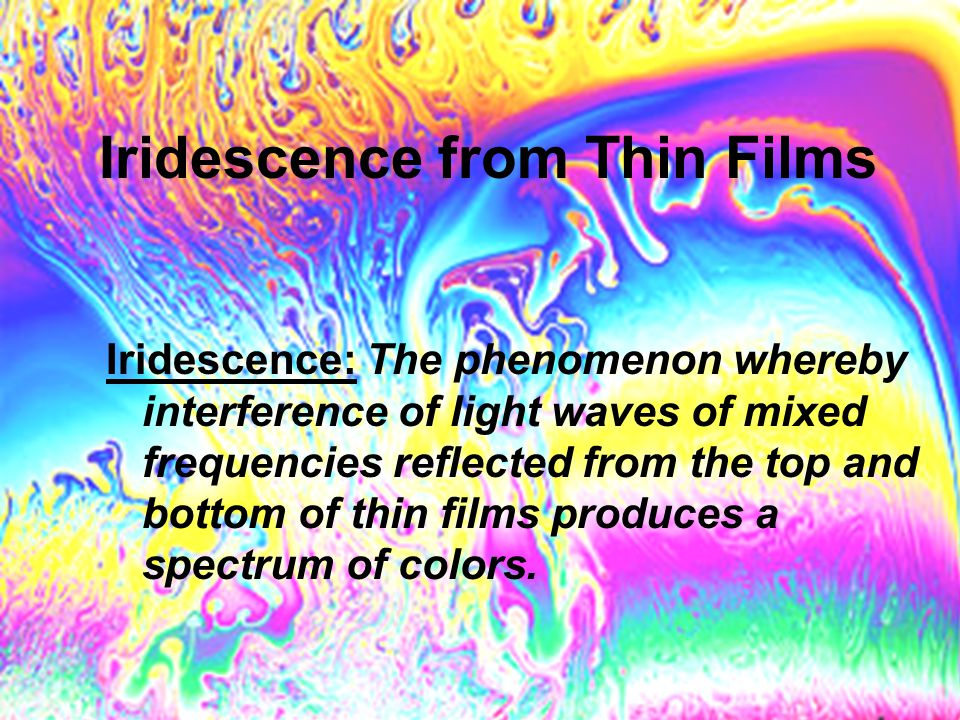 Iridescence: The phenomenon whereby interference of light waves of mixed frequencies reflected from the top and bottom of thin films produces a spectr