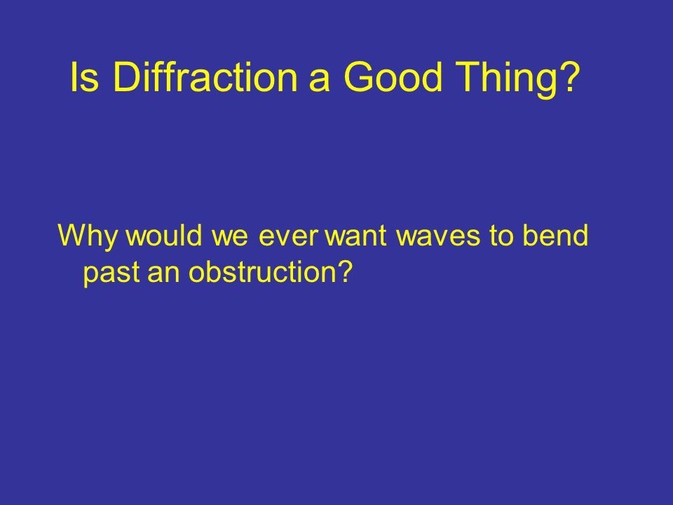 Is Diffraction a Good Thing? Why would we ever want waves to bend past an obstruction?