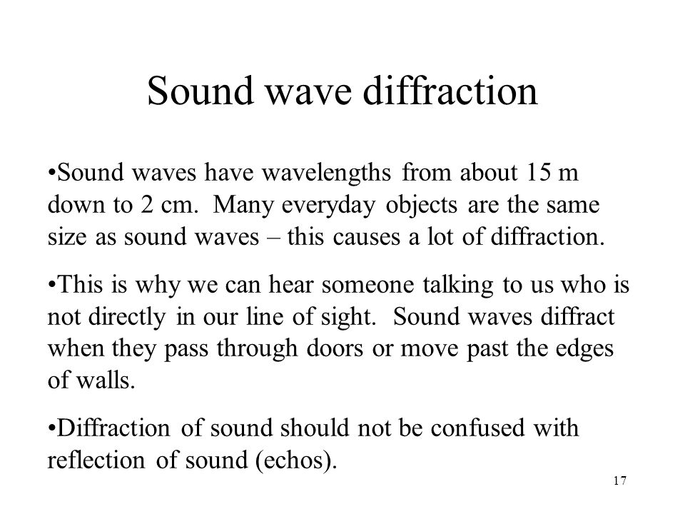 17 Sound wave diffraction Sound waves have wavelengths from about 15 m down to 2 cm. Many everyday objects are the same size as sound waves – this cau