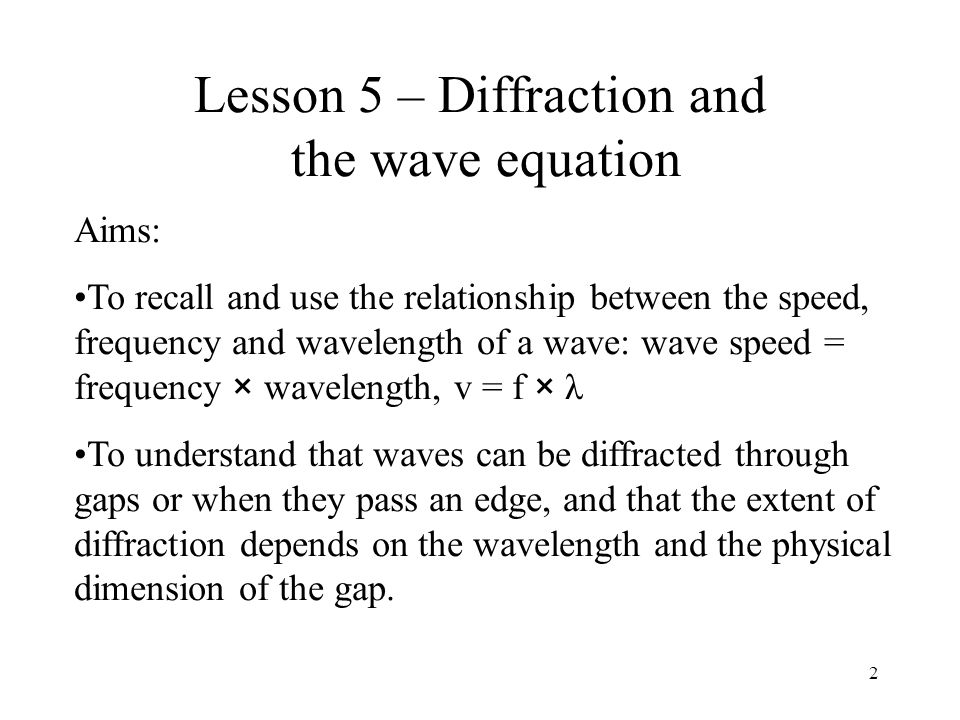 2 Lesson 5 – Diffraction and the wave equation Aims: To recall and use the relationship between the speed, frequency and wavelength of a wave: wave sp