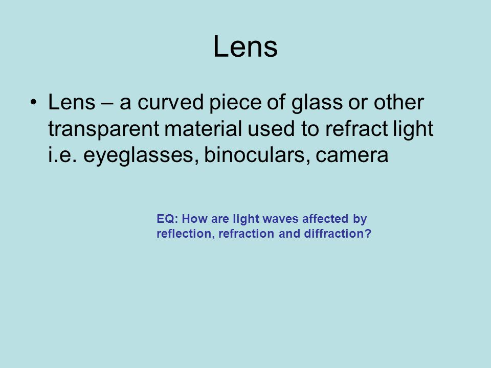 Lens Lens – a curved piece of glass or other transparent material used to refract light i.e.