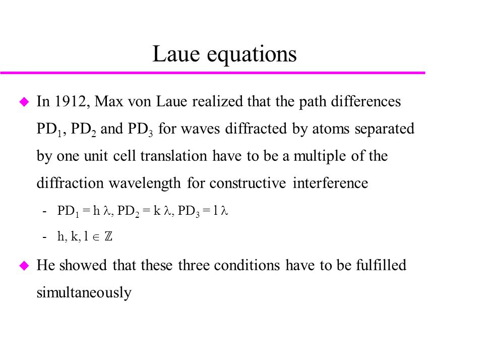 Laue equations  In 1912, Max von Laue realized that the path differences PD 1, PD 2 and PD 3 for waves diffracted by atoms separated by one unit cell translation have to be a multiple of the diffraction wavelength for constructive interference ­PD 1 = h, PD 2 = k, PD 3 = l ­h, k, l  ℤ  He showed that these three conditions have to be fulfilled simultaneously