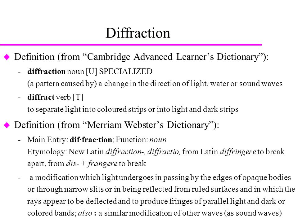 Diffraction  Definition (from Cambridge Advanced Learner's Dictionary ): ­diffraction noun [U] SPECIALIZED (a pattern caused by) a change in the direction of light, water or sound waves ­diffract verb [T] to separate light into coloured strips or into light and dark strips  Definition (from Merriam Webster's Dictionary ): ­Main Entry: dif·frac·tion; Function: noun Etymology: New Latin diffraction-, diffractio, from Latin diffringere to break apart, from dis- + frangere to break ­ a modification which light undergoes in passing by the edges of opaque bodies or through narrow slits or in being reflected from ruled surfaces and in which the rays appear to be deflected and to produce fringes of parallel light and dark or colored bands; also : a similar modification of other waves (as sound waves)