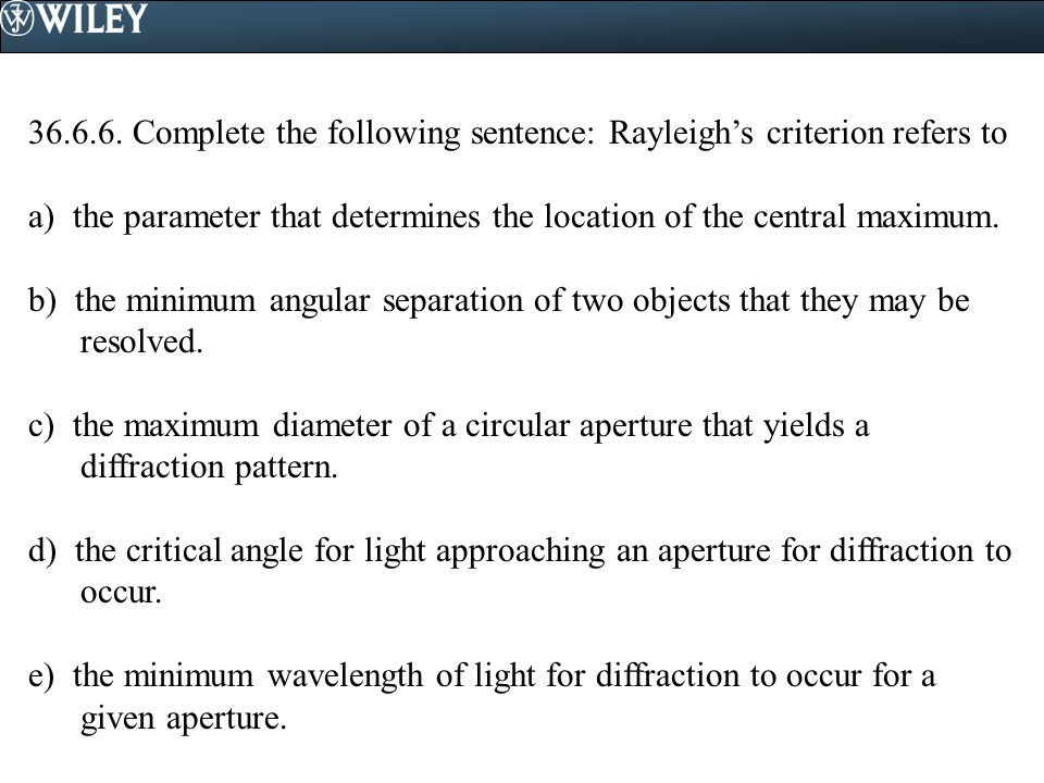 36.6.6. Complete the following sentence: Rayleigh's criterion refers to a) the parameter that determines the location of the central maximum. b) the m