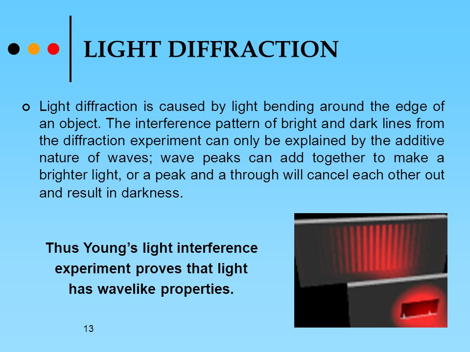13 LIGHT DIFFRACTION Light diffraction is caused by light bending around the edge of an object.
