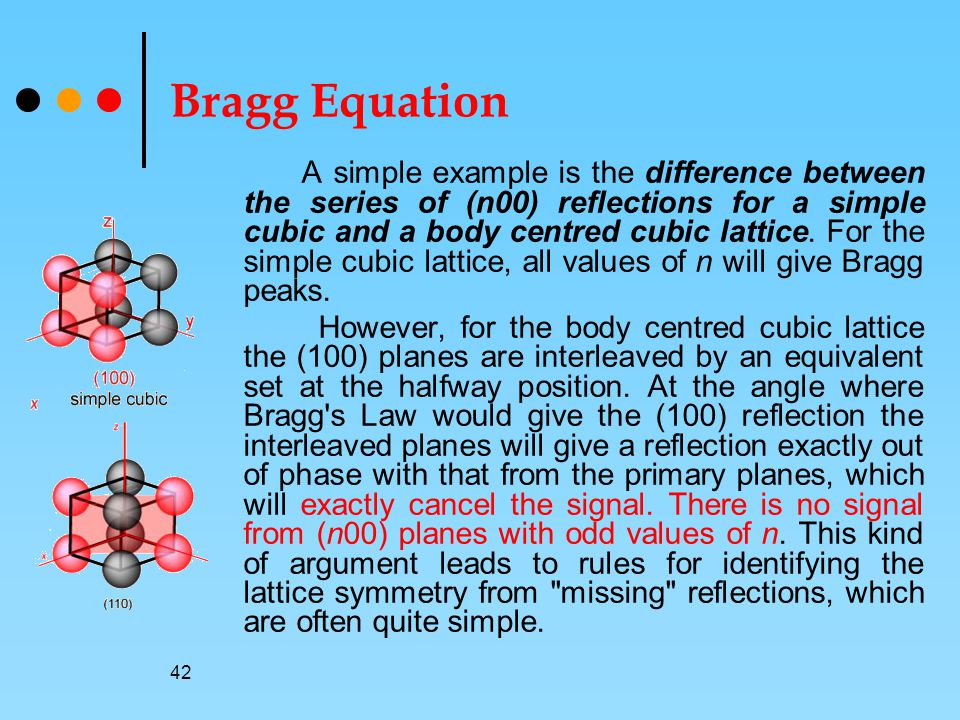 42 Bragg Equation A simple example is the difference between the series of (n00) reflections for a simple cubic and a body centred cubic lattice.