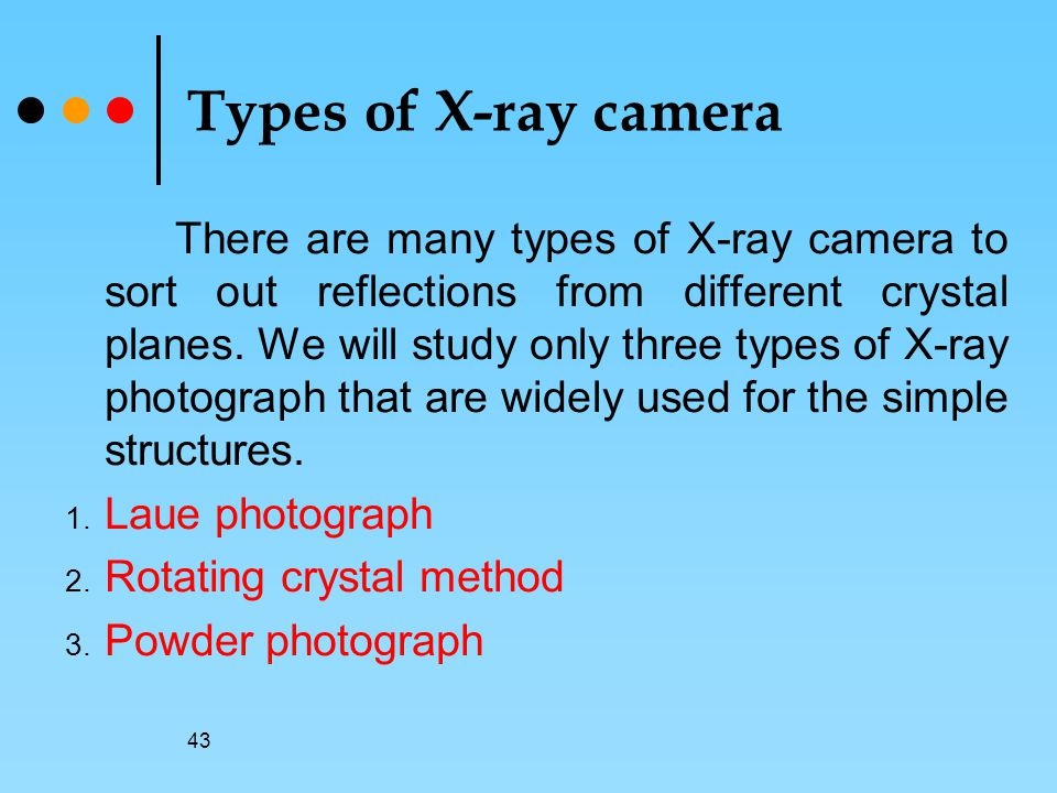 43 Types of X-ray camera There are many types of X-ray camera to sort out reflections from different crystal planes.
