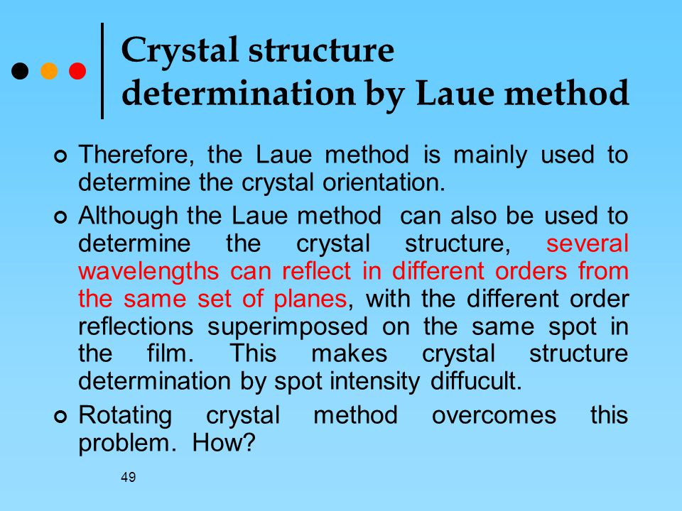 49 Crystal structure determination by Laue method Therefore, the Laue method is mainly used to determine the crystal orientation.