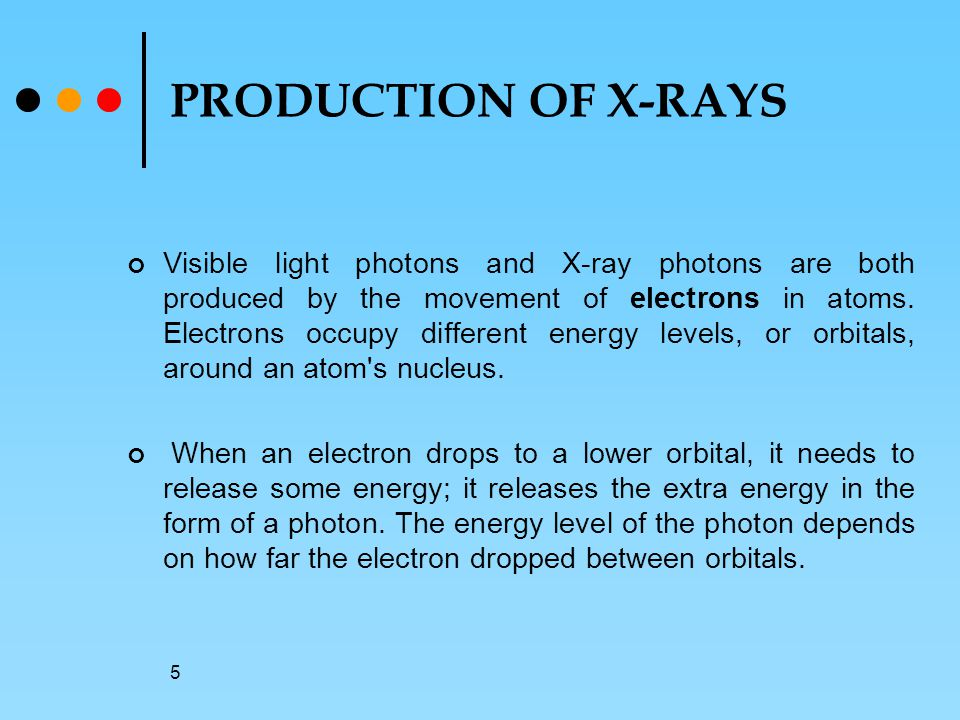 5 PRODUCTION OF X-RAYS Visible light photons and X-ray photons are both produced by the movement of electrons in atoms.