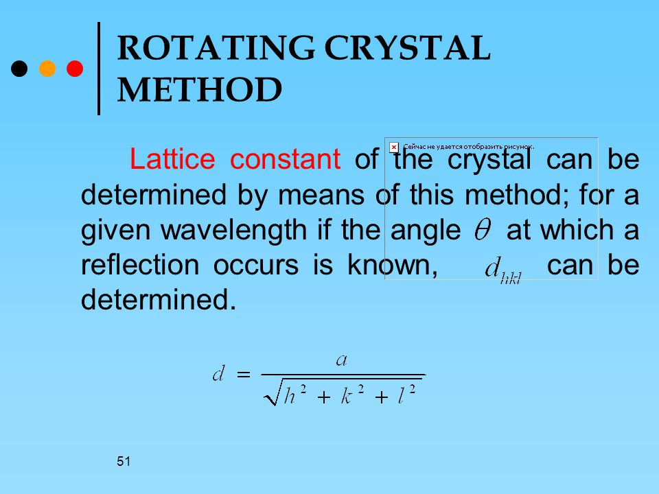 51 ROTATING CRYSTAL METHOD Lattice constant of the crystal can be determined by means of this method; for a given wavelength if the angle at which a reflection occurs is known, can be determined.