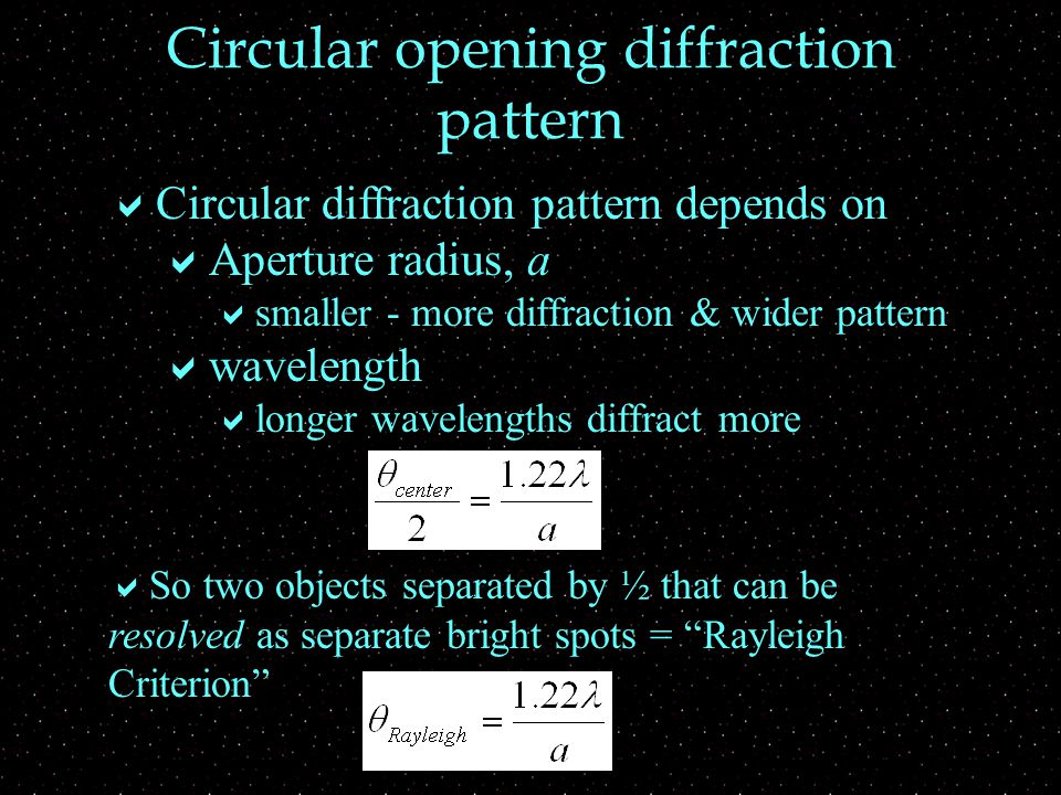 Circular opening diffraction pattern  Circular diffraction pattern depends on  Aperture radius, a  smaller - more diffraction & wider pattern  wavelength  longer wavelengths diffract more  So two objects separated by ½ that can be resolved as separate bright spots = Rayleigh Criterion
