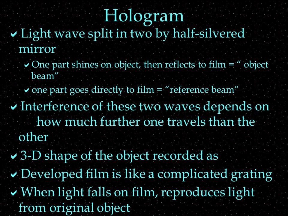 Hologram  Light wave split in two by half-silvered mirror  One part shines on object, then reflects to film = object beam  one part goes directly to film = reference beam  Interference of these two waves depends on how much further one travels than the other  3-D shape of the object recorded as  Developed film is like a complicated grating  When light falls on film, reproduces light from original object