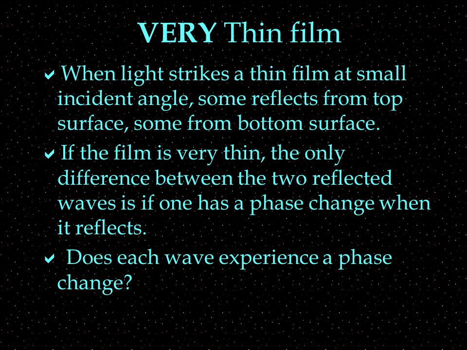 VERY Thin film  When light strikes a thin film at small incident angle, some reflects from top surface, some from bottom surface.  If the film is ve