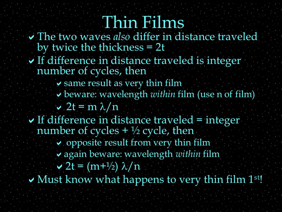 Thin Films  The two waves also differ in distance traveled by twice the thickness = 2t  If difference in distance traveled is integer number of cycles, then  same result as very thin film  beware: wavelength within film (use n of film)  2t = m /n  If difference in distance traveled = integer number of cycles + ½ cycle, then  opposite result from very thin film  again beware: wavelength within film  2t = (m+½) /n  Must know what happens to very thin film 1 st !