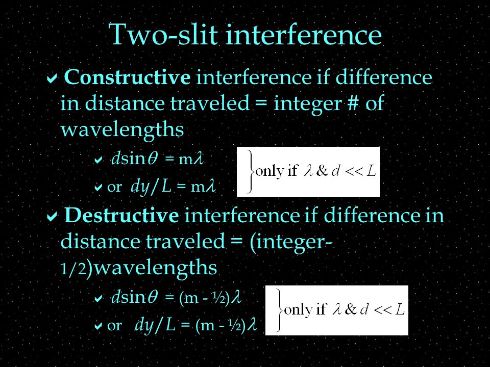 Two-slit interference  Constructive interference if difference in distance traveled = integer # of wavelengths  d sin  = m  or dy / L = m  Destructive interference if difference in distance traveled = (integer- 1/2 )wavelengths  d sin  = (m - ½)  or dy / L = (m - ½)