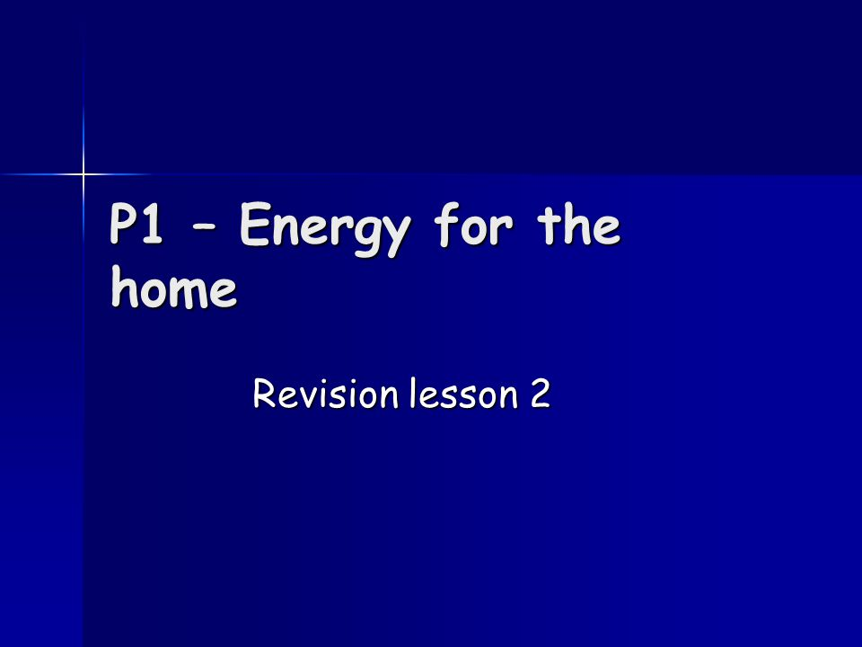 P1 – Energy for the home Revision lesson 2