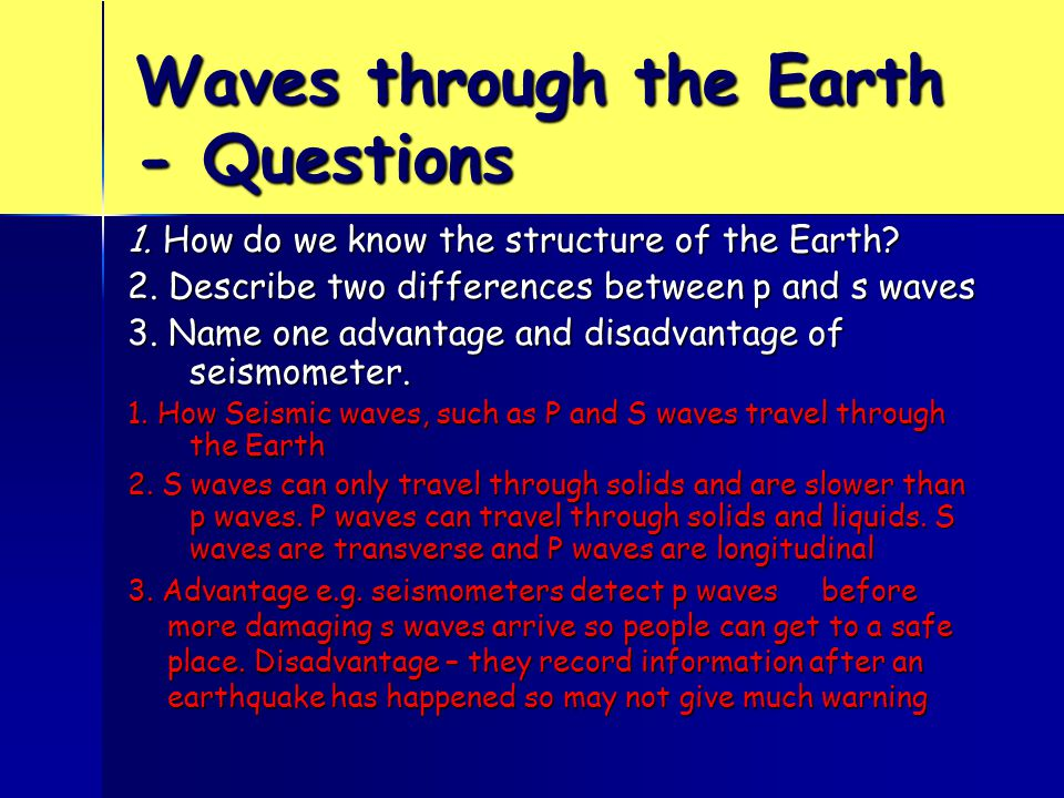 Waves through the Earth - Questions 1. How do we know the structure of the Earth? 2. Describe two differences between p and s waves 3. Name one advant
