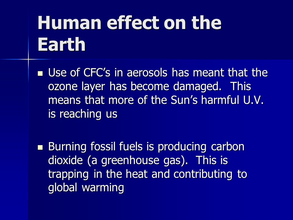 Human effect on the Earth Use of CFC's in aerosols has meant that the ozone layer has become damaged. This means that more of the Sun's harmful U.V. i