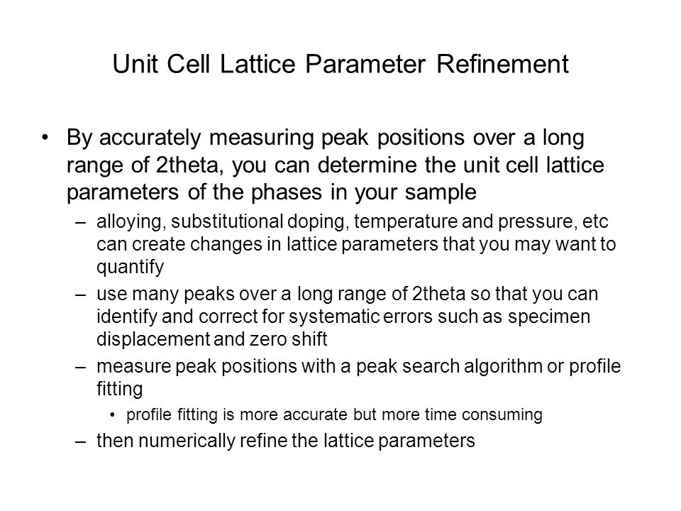 Unit Cell Lattice Parameter Refinement By accurately measuring peak positions over a long range of 2theta, you can determine the unit cell lattice par