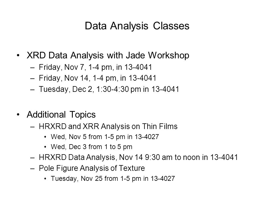 Data Analysis Classes XRD Data Analysis with Jade Workshop –Friday, Nov 7, 1-4 pm, in 13-4041 –Friday, Nov 14, 1-4 pm, in 13-4041 –Tuesday, Dec 2, 1:3