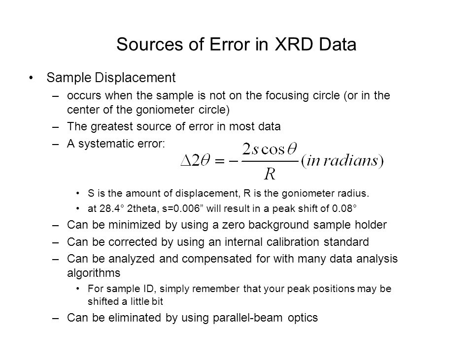 Sources of Error in XRD Data Sample Displacement –occurs when the sample is not on the focusing circle (or in the center of the goniometer circle) –Th