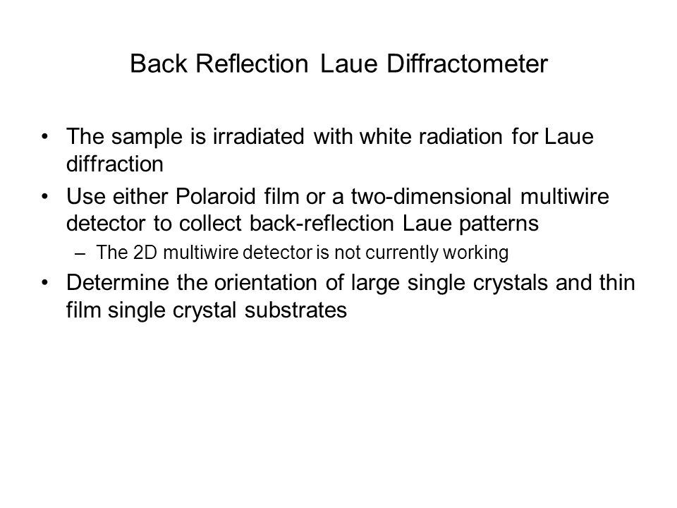 Back Reflection Laue Diffractometer The sample is irradiated with white radiation for Laue diffraction Use either Polaroid film or a two-dimensional m
