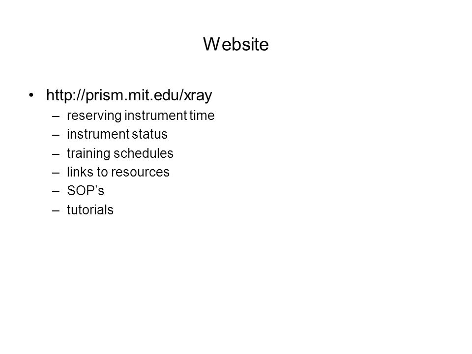 Website http://prism.mit.edu/xray –reserving instrument time –instrument status –training schedules –links to resources –SOP's –tutorials