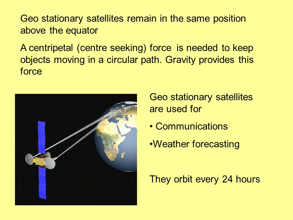Geo stationary satellites remain in the same position above the equator A centripetal (centre seeking) force is needed to keep objects moving in a circular path.