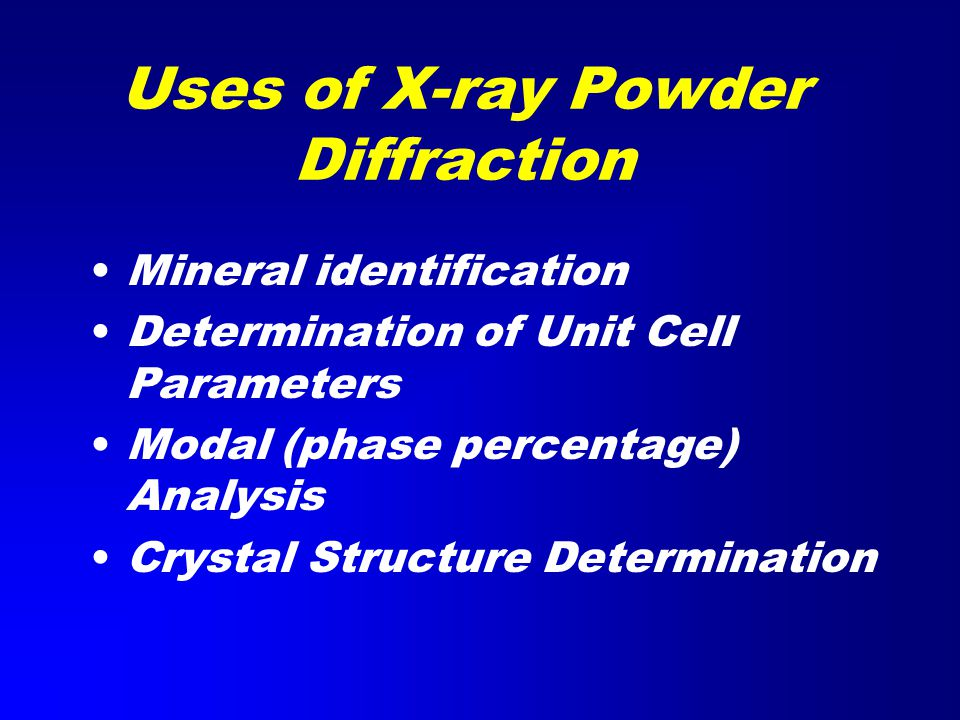 Uses of X-ray Powder Diffraction Mineral identification Determination of Unit Cell Parameters Modal (phase percentage) Analysis Crystal Structure Determination