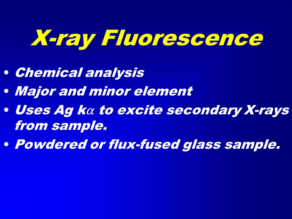 Chemical analysis Major and minor element Uses Ag k  to excite secondary X-rays from sample.