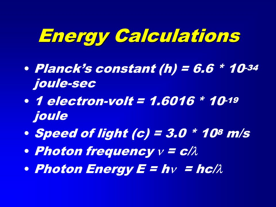 Energy Calculations Planck's constant (h) = 6.6 * 10 -34 joule-sec 1 electron-volt = 1.6016 * 10 -19 joule Speed of light (c) = 3.0 * 10 8 m/s Photon frequency = c/ Photon Energy E = h = hc/